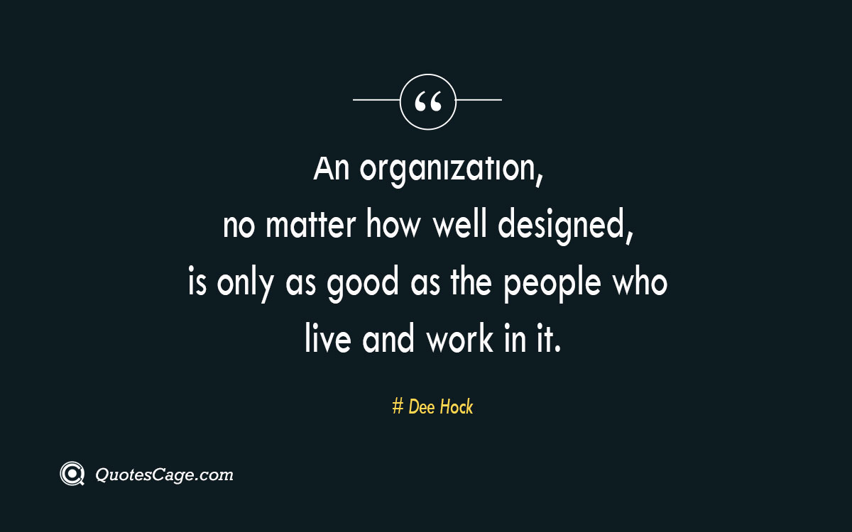 An organization no matter how well designed is only as good as the people who live and work in it