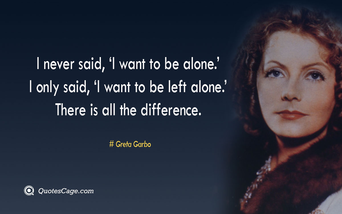 I never said 'I want to be alone. I only said 'I want to be left alone. There is all the difference.