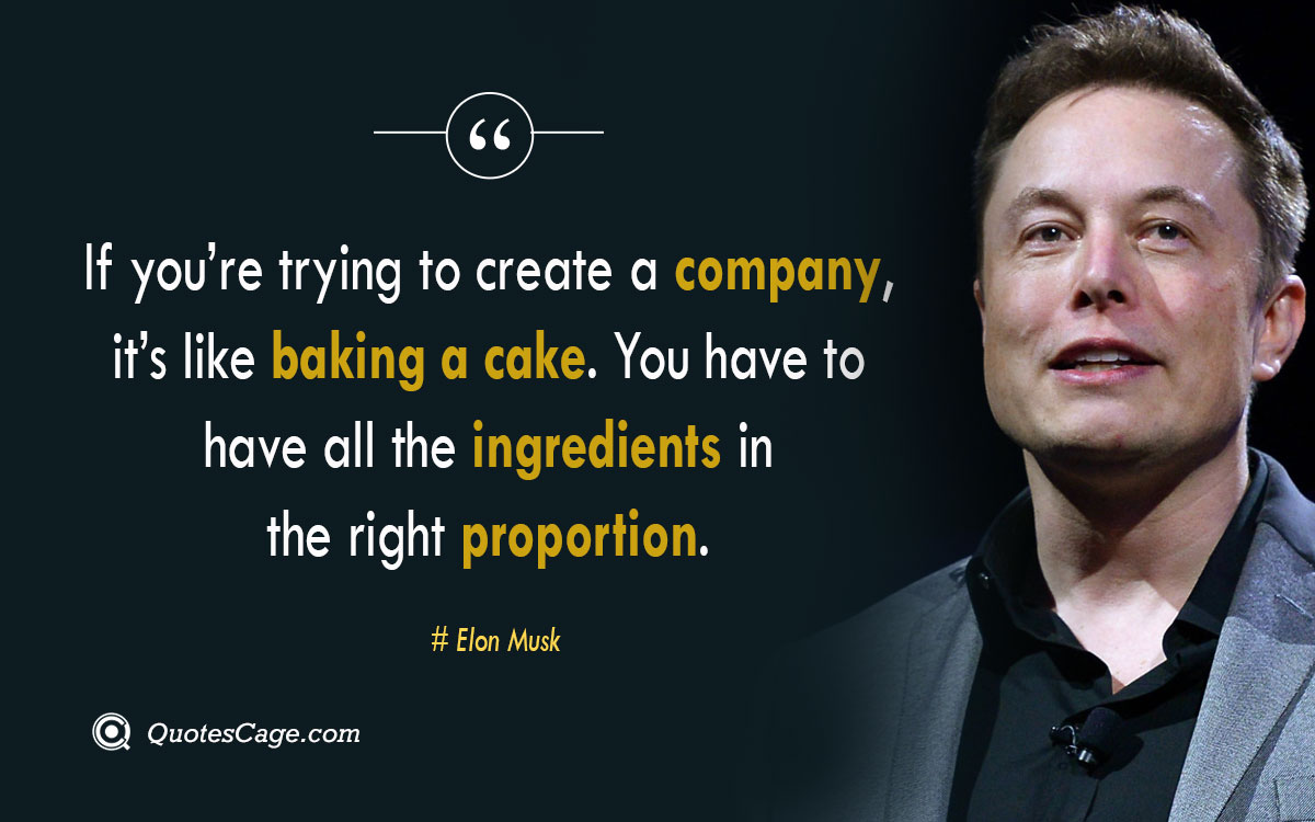 If youre trying to create a company its like baking a cake. You have to have all the ingredients in the right proportion. –Elon Musk