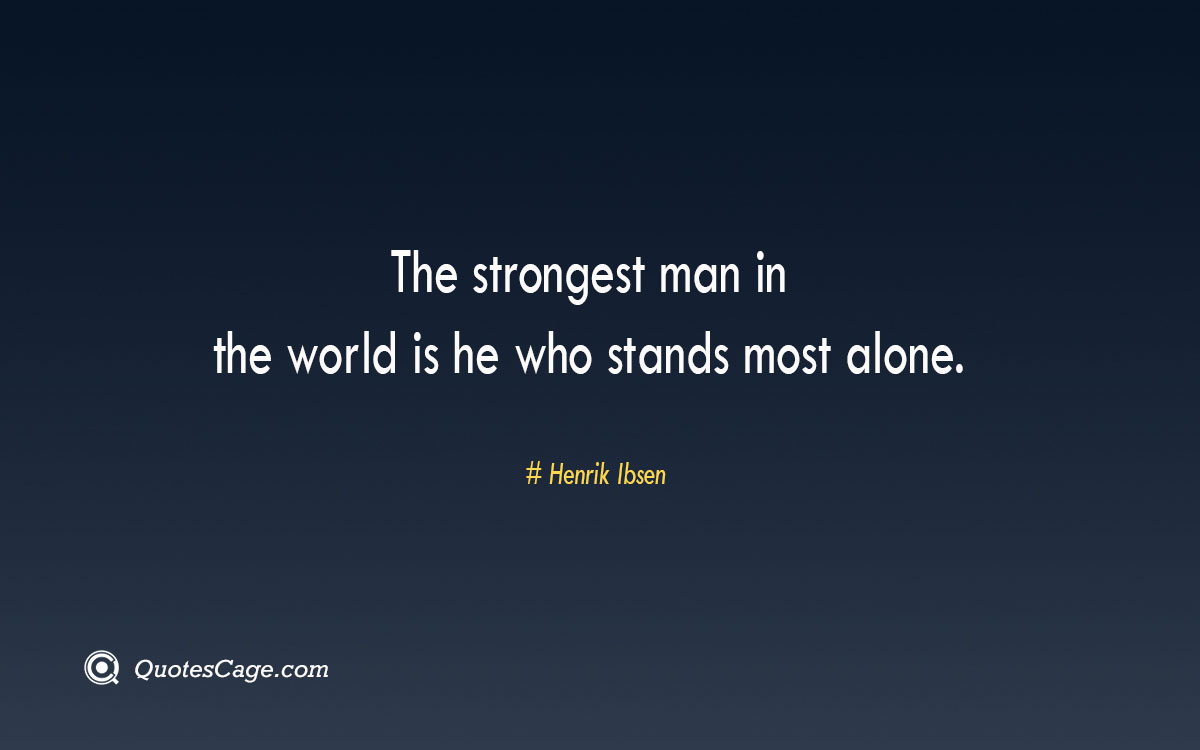 The strongest man in the world is he who stands most alone. 1