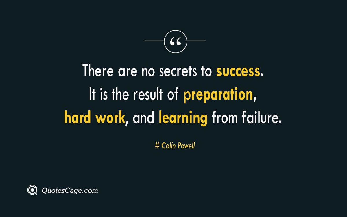 There are no secrets to success. It is the result of preparation hard work and learning from failure.