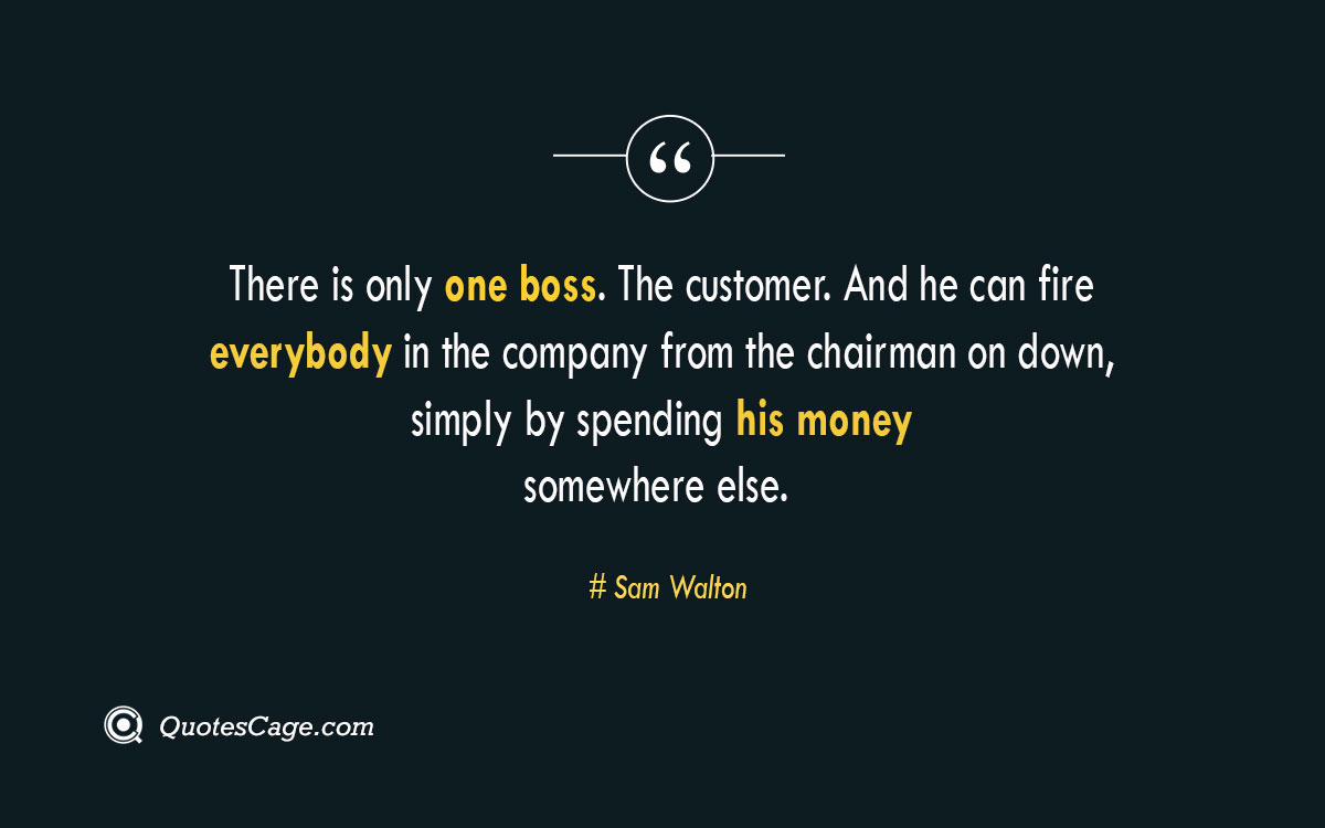 There is only one boss. The customer. And he can fire everybody in the company from the chairman on down simply by spending his money somewhere else