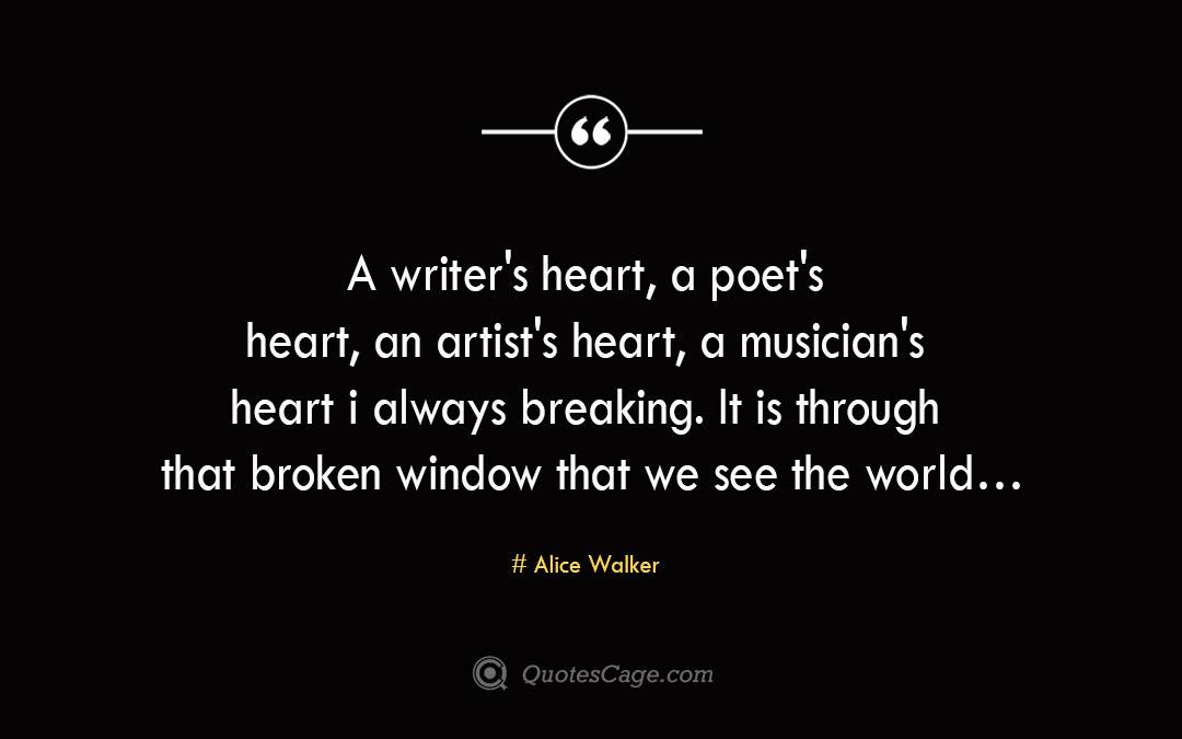 A writer s heart a poet s heart an artist s heart a musician s heart is always breaking. It is through that broken window that we see the world… Alice Walker