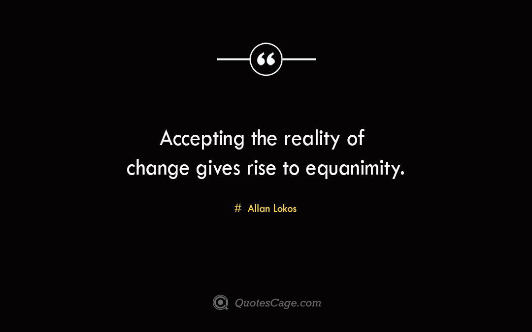 Accepting the reality of change gives rise to equanimity. Allan Lokos 1