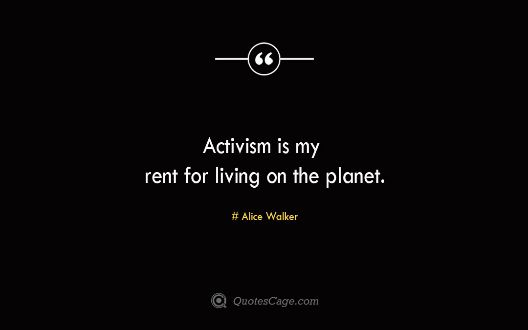 Activism is my rent for living on the planet. Alice Walker