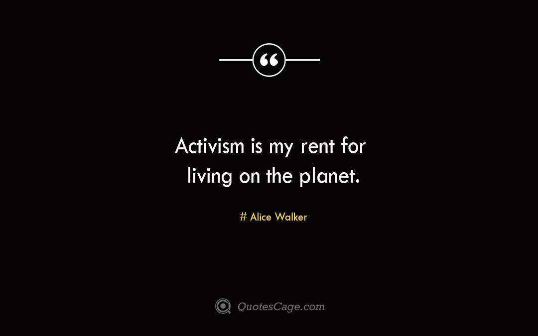 Activism is my rent for living on the planet.Alice Walke