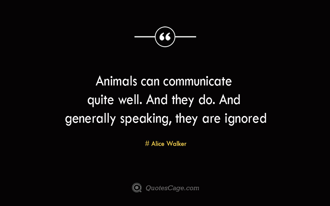 Animals can communicate quite well. And they do. And generally speaking they are ignored Alice Walker