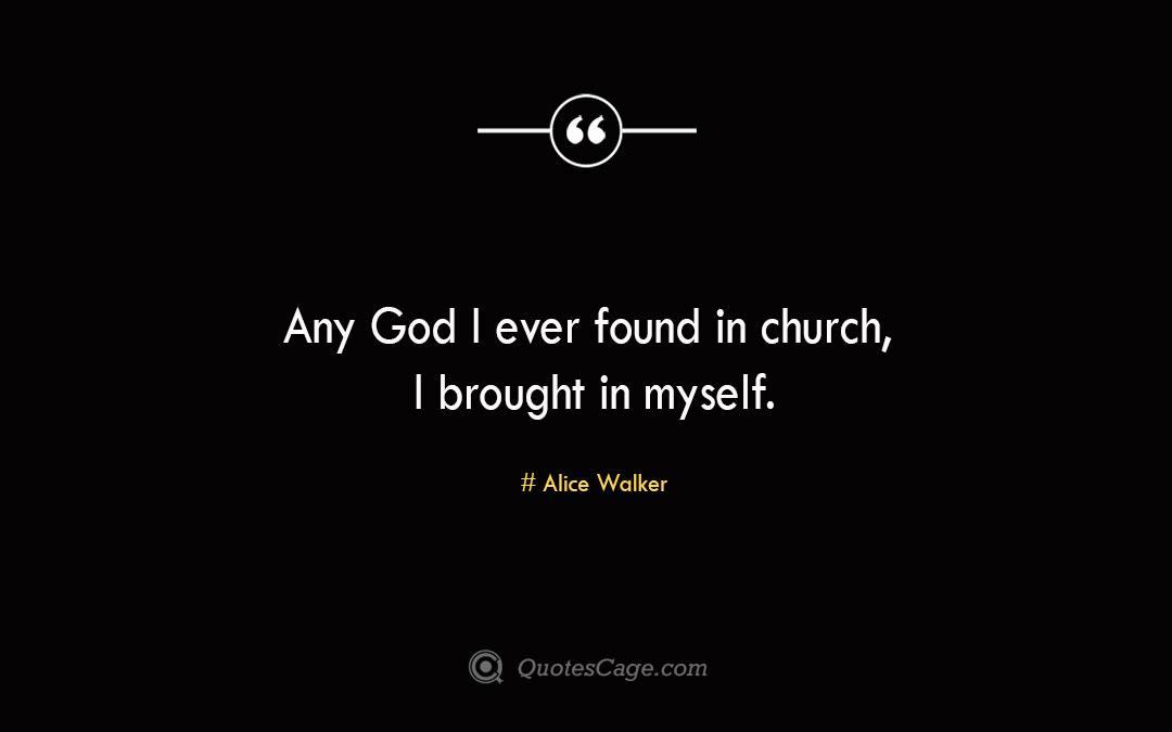 Any God I ever found in church I brought in myself. Alice Walker