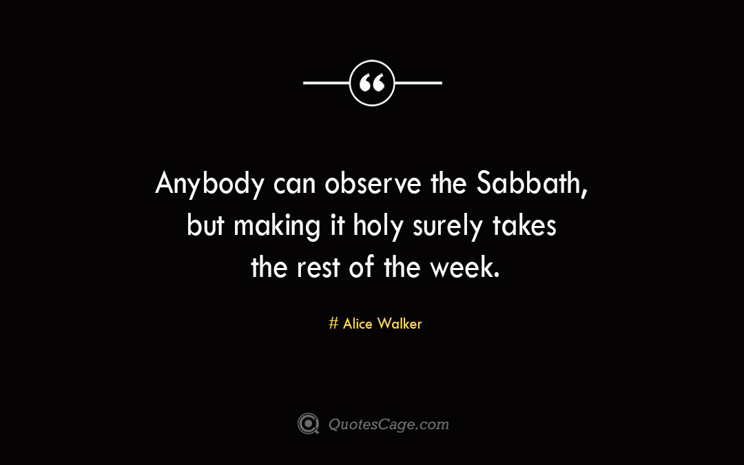 Anybody can observe the Sabbath but making it holy surely takes the rest of the week. Alice Walker