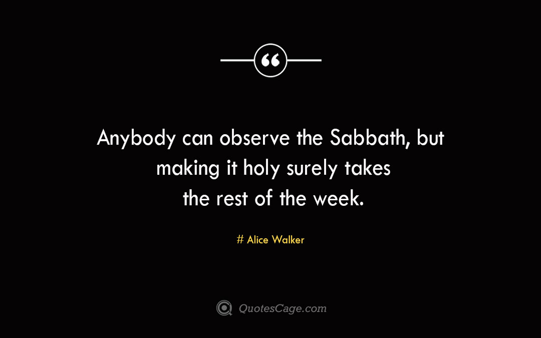 Anybody can observe the Sabbath but making it holy surely takes the rest of the week.Alice Walke