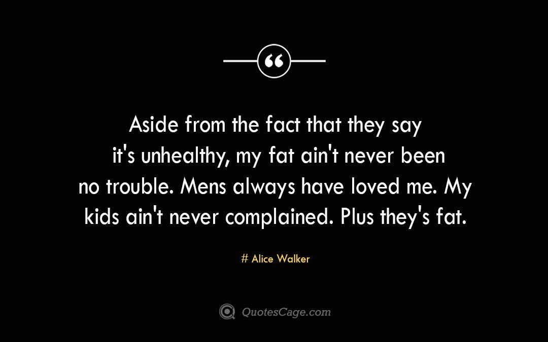 Aside from the fact that they say its unhealthy my fat aint never been no trouble. Mens always have loved me. My kids aint never complained. Plus theys fat. Alice Walker