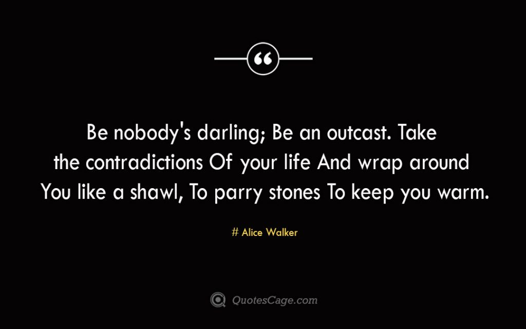 Be nobodys darling Be an outcast. Take the contradictions Of your life And wrap around You like a shawl To parry stones To keep you warm. Alice Walker