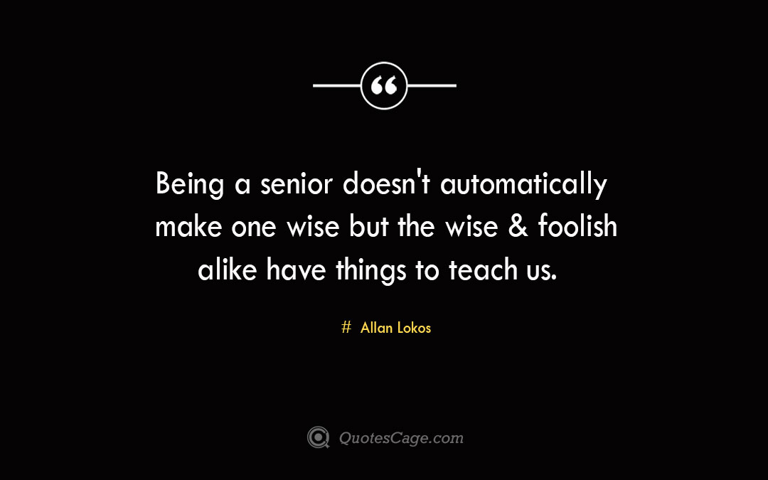 Being a senior doesn t automatically make one wise but the wise foolish alike have things to teach us. Allan Lokos 1