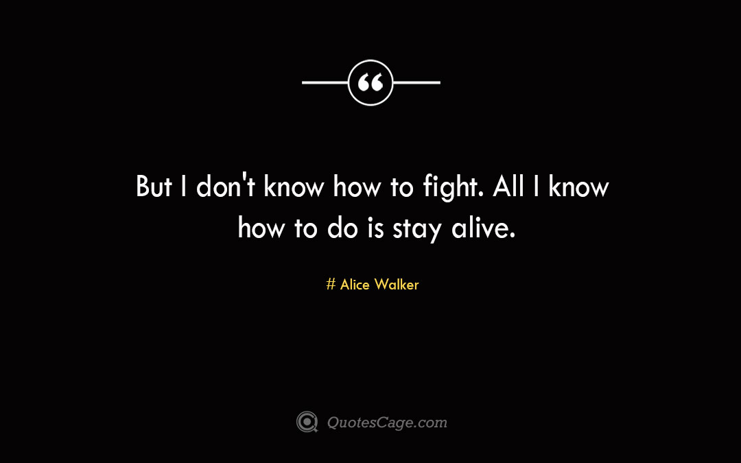 But I dont know how to fight All I know how to do is stay alive. Alice Walker