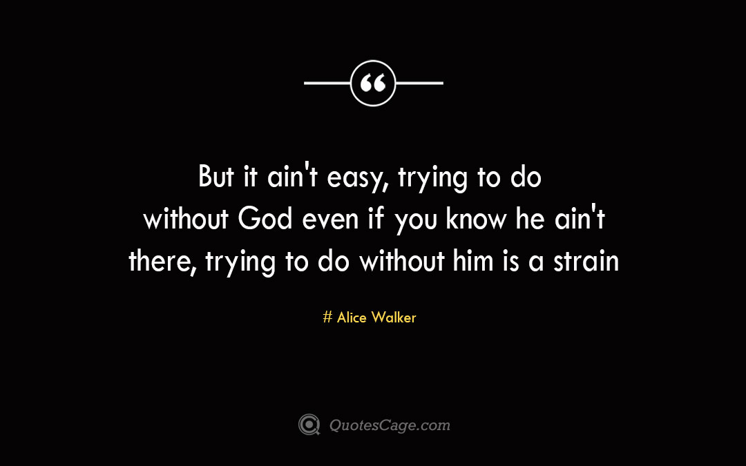 But it ain t easy trying to do without God even if you know he ain t there trying to do without him is a strain Alice Walker