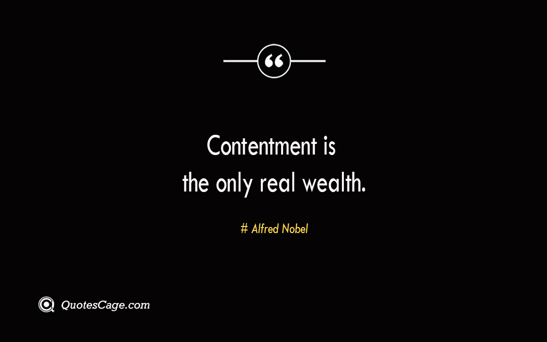 Contentment is the only real wealth. Alfred Nobel 2