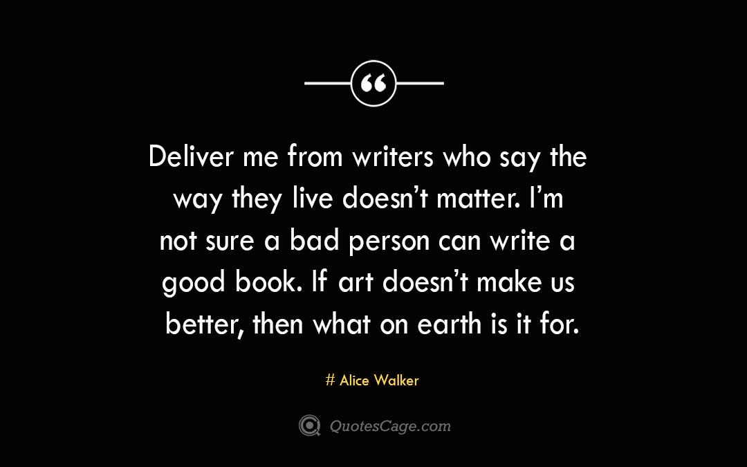 Deliver me from writers who say the way they live doesnt matter. Im not sure a bad person can write a good book. If art doesnt make us better then what on earth is it for. Alice Walke