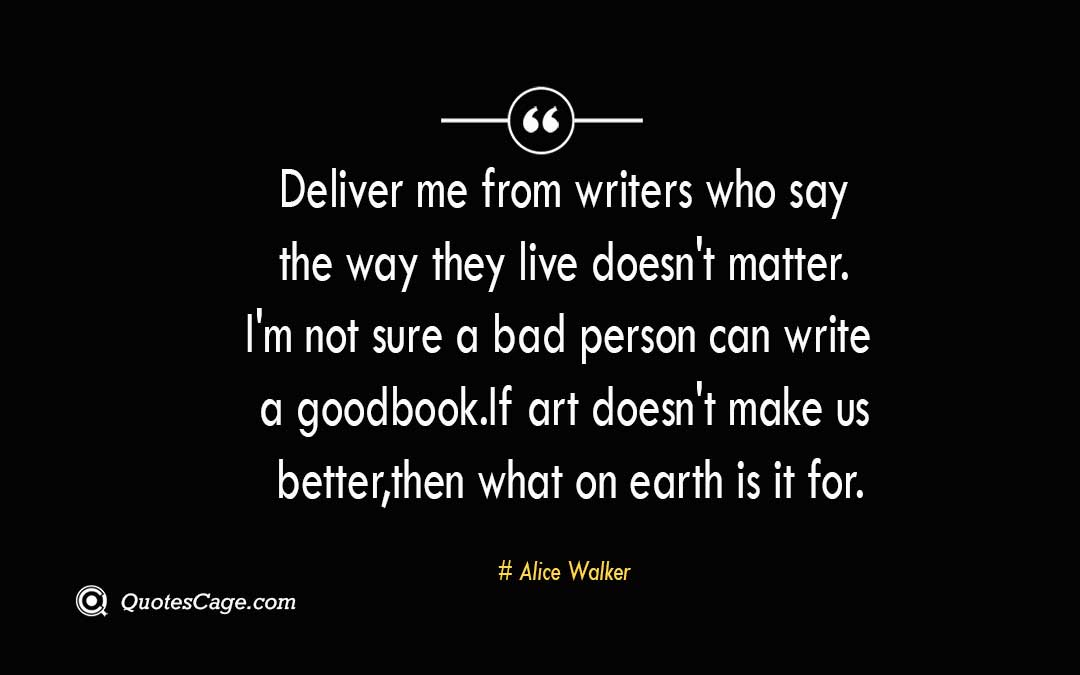 Deliver me from writers who say the way they live doesnt matter. Im not sure a bad person can write a good book. If art doesnt make us better then what on earth is it for. Alice Walker