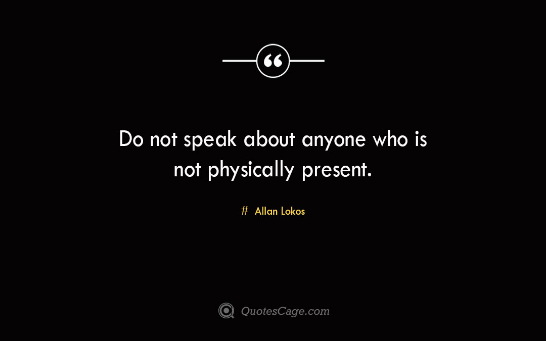 Do not speak about anyone who is not physically present. Allan Lokos 1