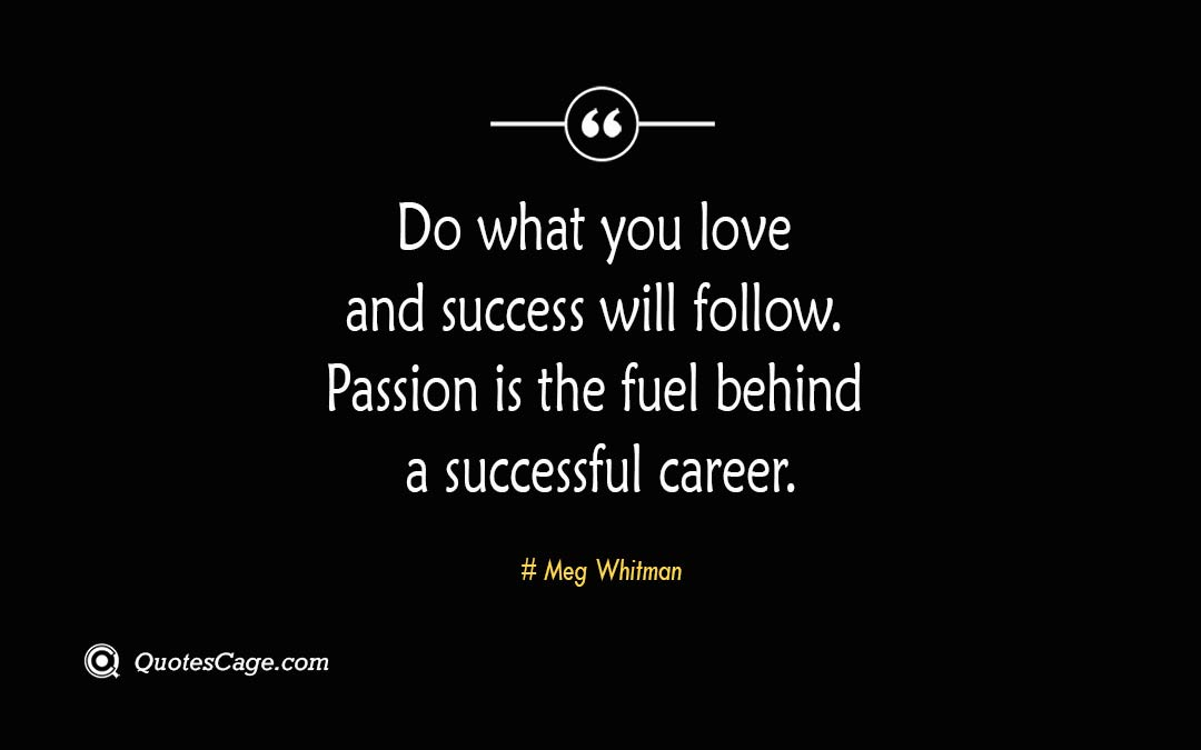 Do what you love and success will follow. Passion is the fuel behind a successful career. Meg Whitman