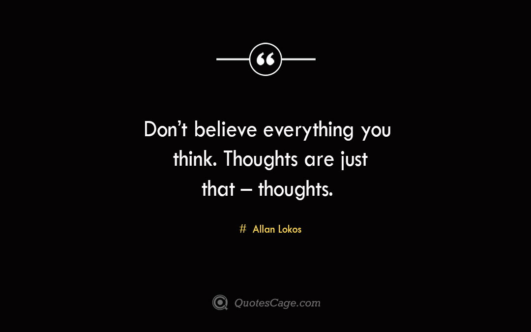 Dont believe everything you think. Thoughts are just that – thoughts. Allan Lokos