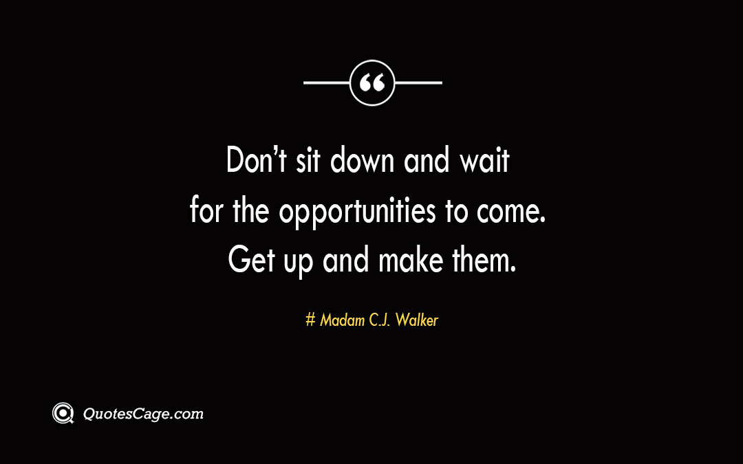 Dont sit down and wait for the opportunities to come. Get up and make them. 2