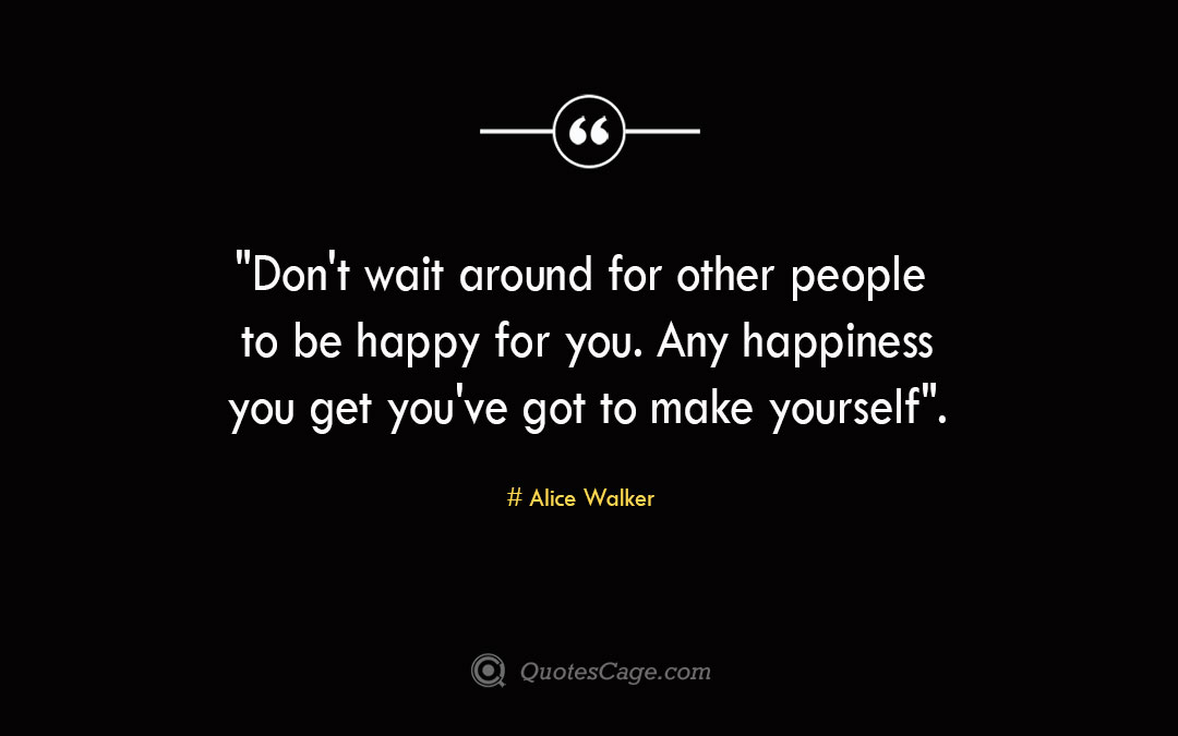 Dont wait around for other people to be happy for you. Any happiness you get you ve got to make yourself. Alice Walker