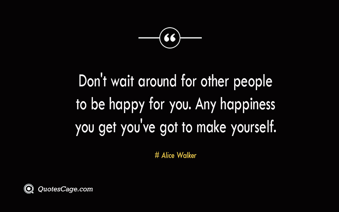 Dont wait around for other people to be happy for you. Any happiness you get youve got to make yourself. Alice Walker