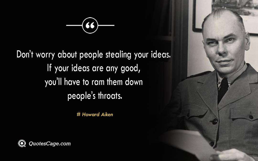 Dont worry about people stealing your ideas. If your ideas are any good youll have to ram them down peoples throats.