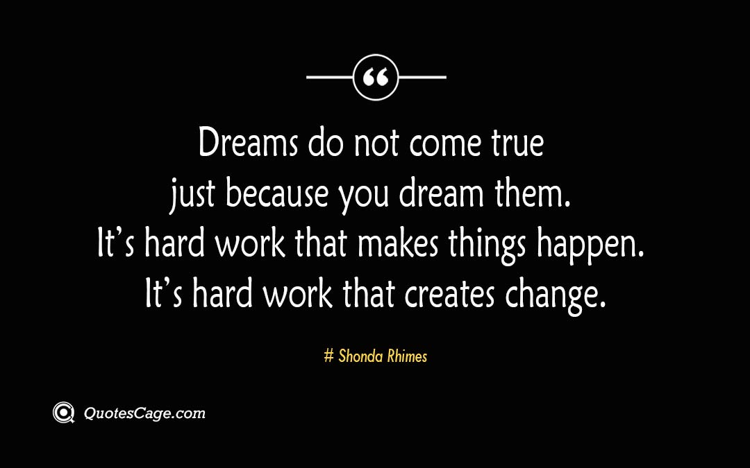 Dreams do not come true just because you dream them. Its hard work that makes things happen. Its hard work that creates change 1