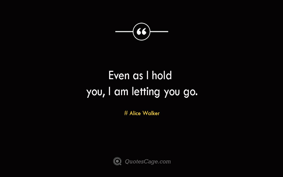 Even as I hold you I am letting you go. Alice Walker