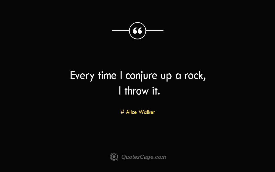 Every time I conjure up a rock I throw it. Alice Walker