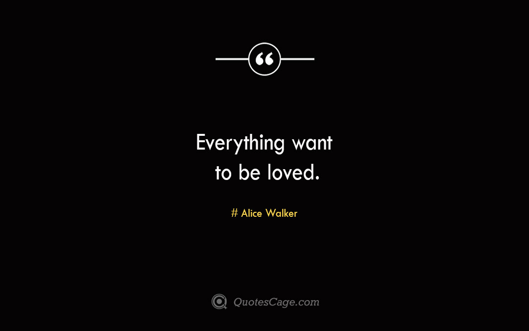 Everything want to be loved. Alice Walker