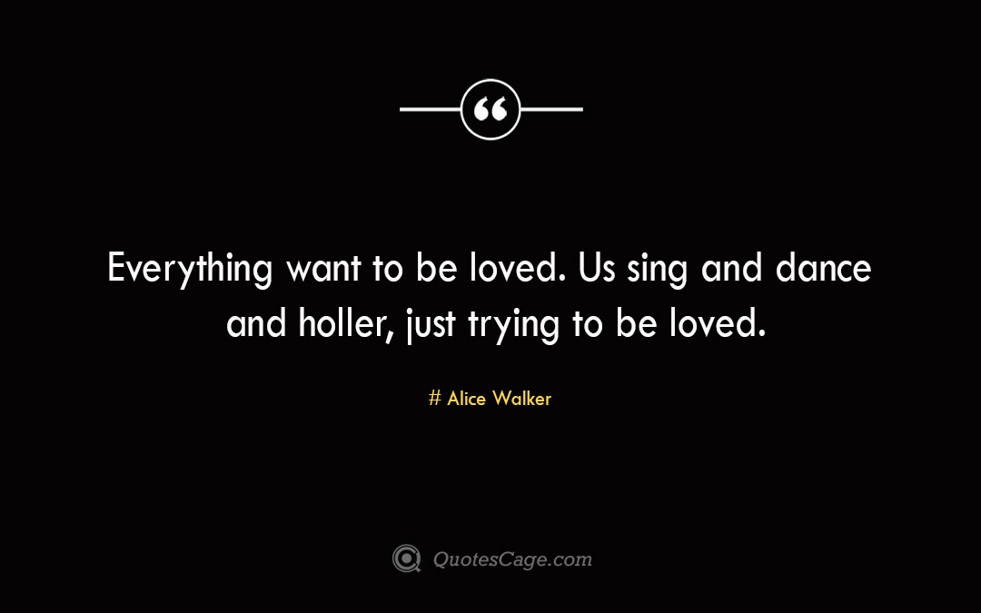Everything want to be loved. Us sing and dance and holler just trying to be loved. Alice Walker
