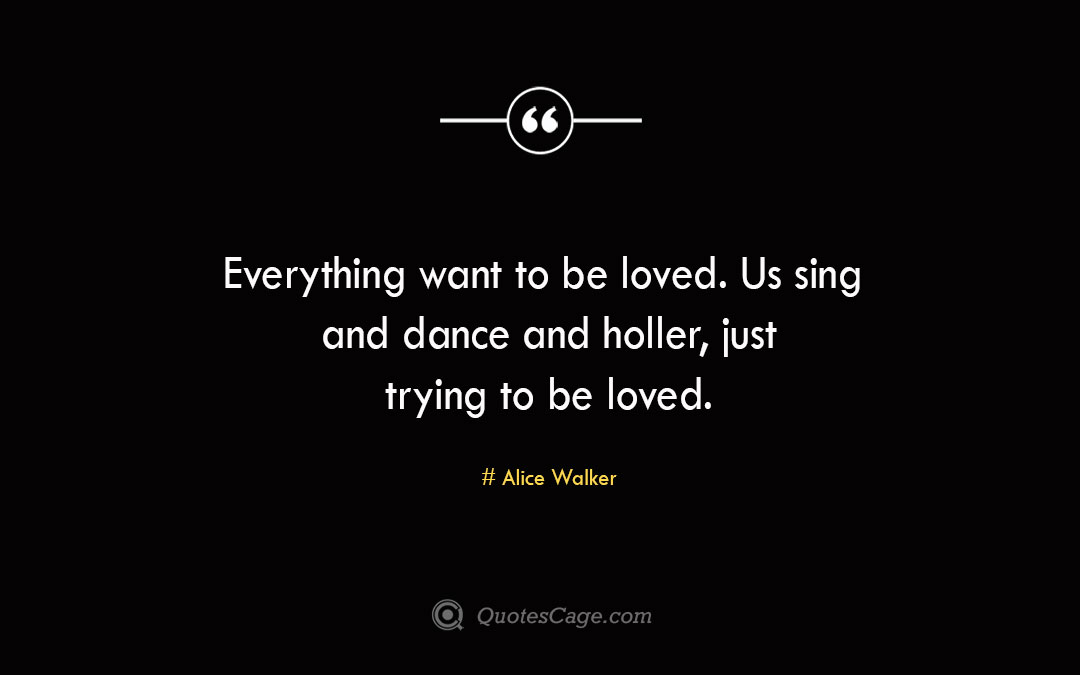Everything want to be loved. Us sing and dance and holler just trying to be loved.Alice Walke