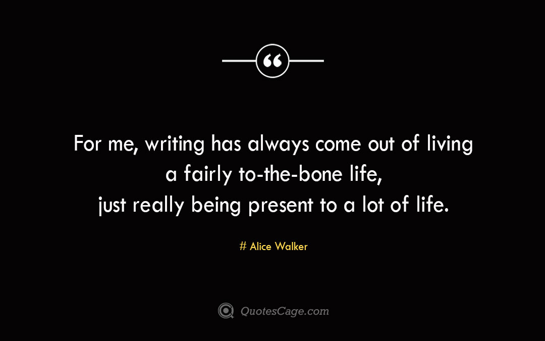 For me writing has always come out of living a fairly to the bone life just really being present to a lot of life. Alice Walke