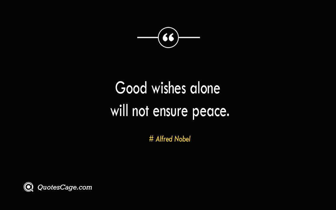 Good wishes alone will not ensure peace. Alfred Nobel 3