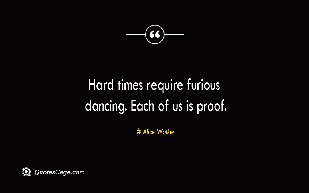 Hard times require furious dancing. Each of us is proof. Alice Walker