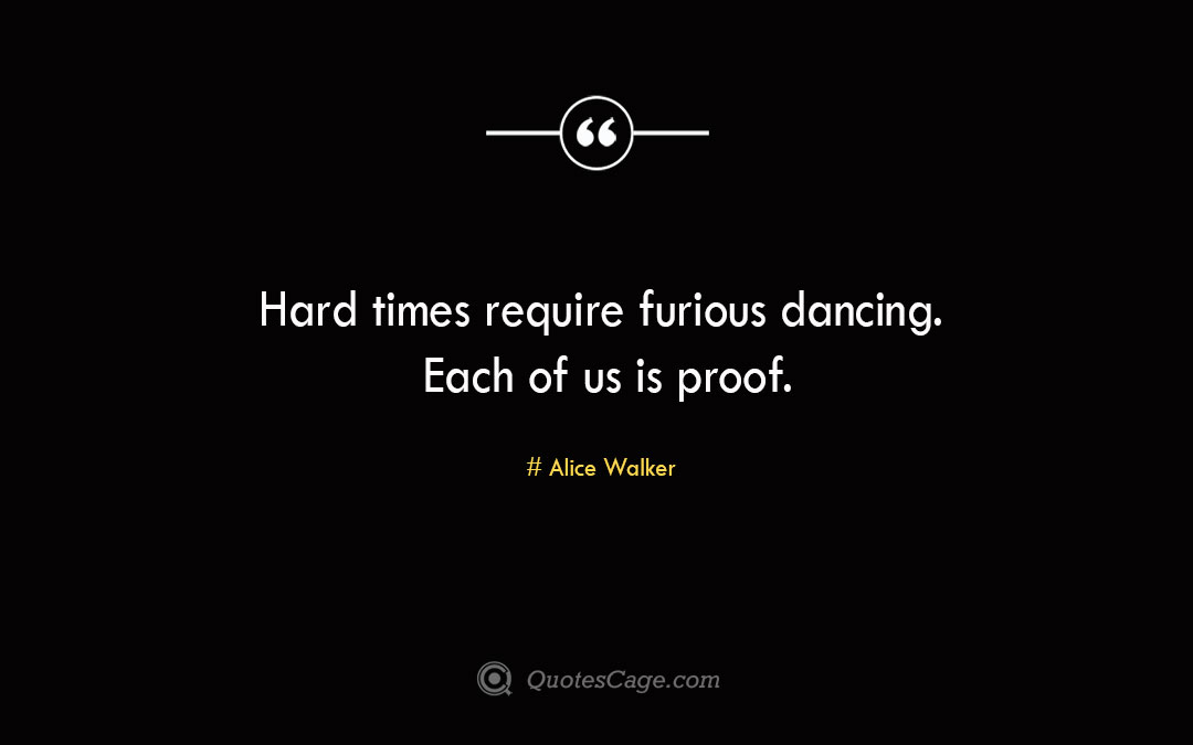 Hard times require furious dancing. Each of us is proof.Alice Walke