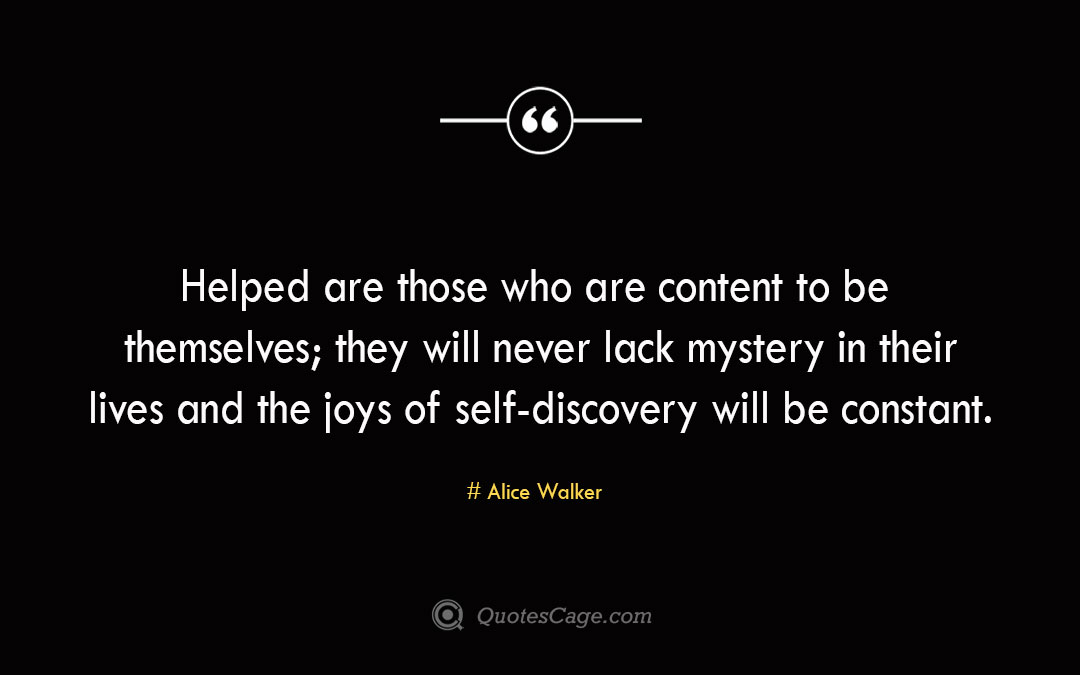 Helped are those who are content to be themselves they will never lack mystery in their lives and the joys of self discovery will be constant. Alice Walker