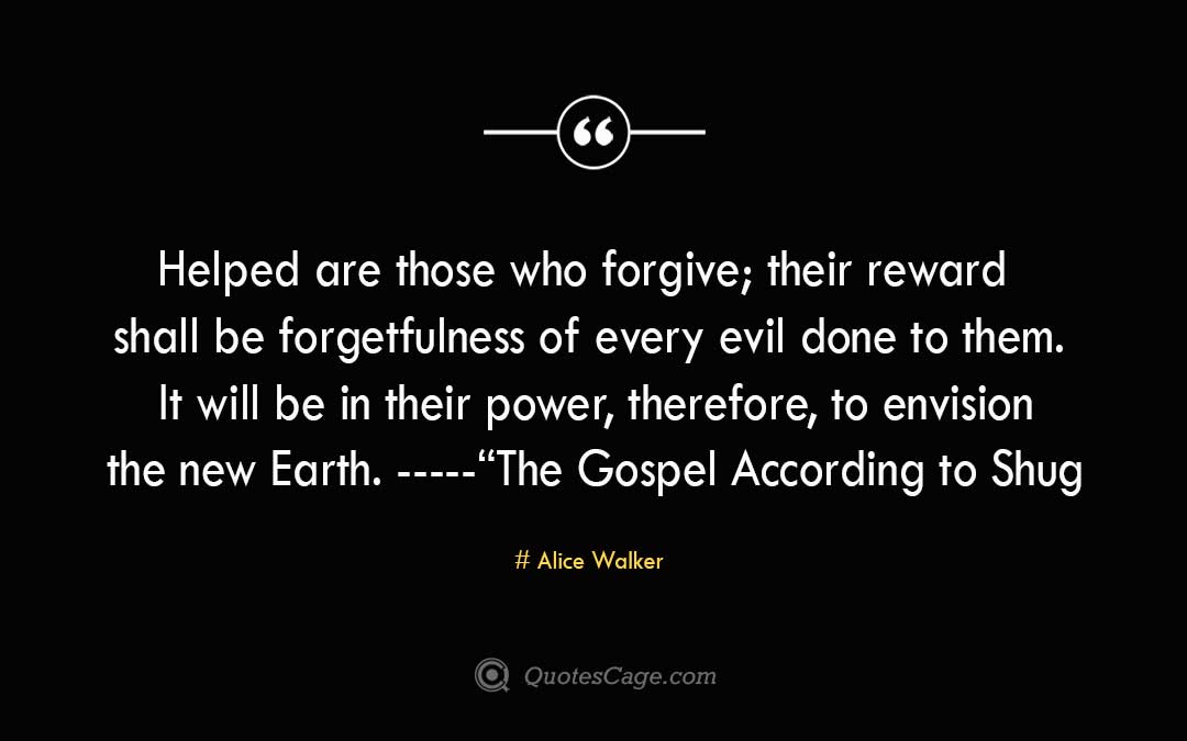 Helped are those who forgive their reward shall be forgetfulness of every evil done to them. It will be in their power therefore to envision the new Earth. The Gospel According to Shug Alice Walker