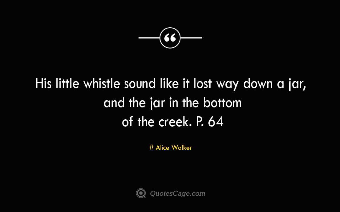 His little whistle sound like it lost way down a jar and the jar in the bottom of the creek. P. 64 Alice Walker