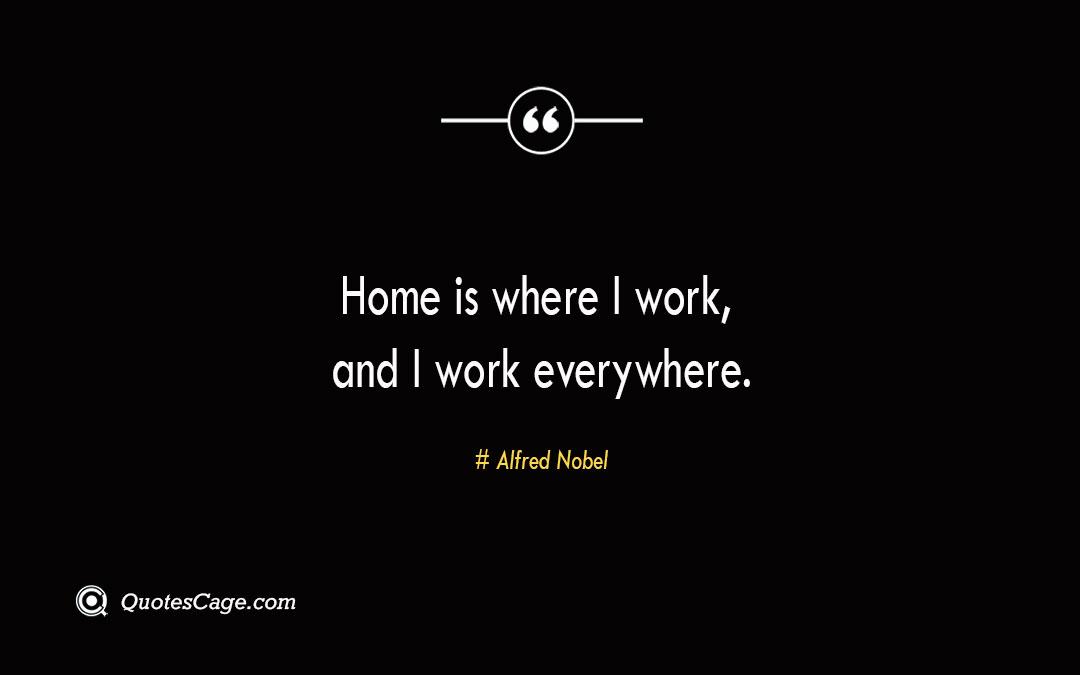 Home is where I work and I work everywhere. Alfred Nobel 2