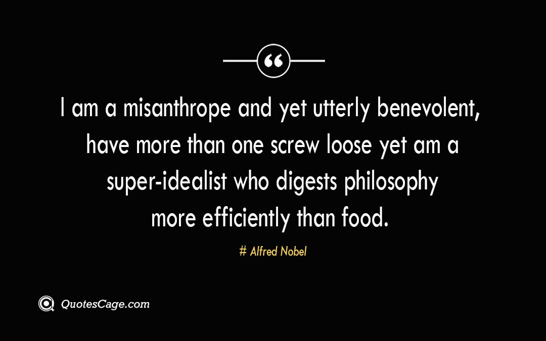 I am a misanthrope and yet utterly benevolent have more than one screw loose yet am a super idealist who digests philosophy more efficiently than food. Alfred Nobel