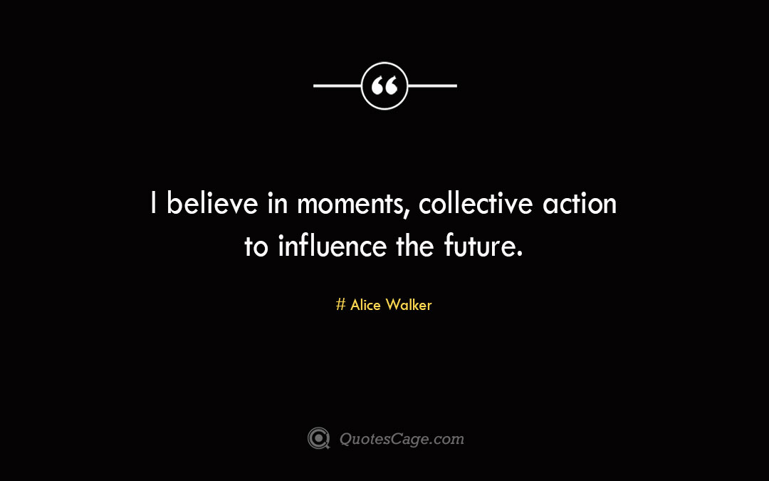 I believe in moments collective action to influence the future.Alice Walke