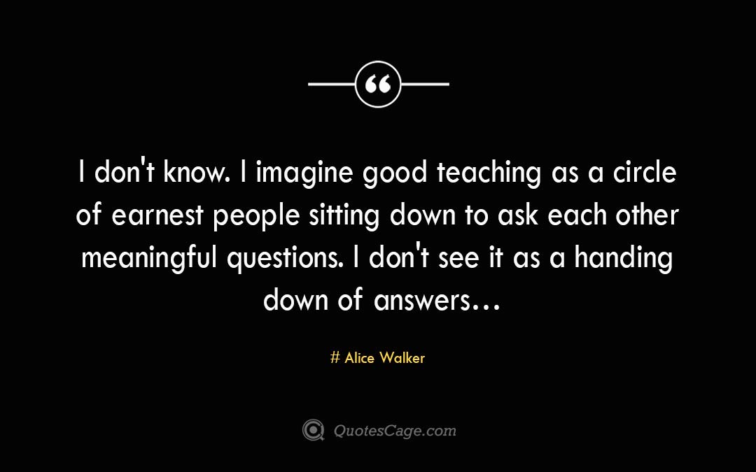 I don t know. I imagine good teaching as a circle of earnest people sitting down to ask each other meaningful questions. I don t see it as a handing down of answers… Alice Walker