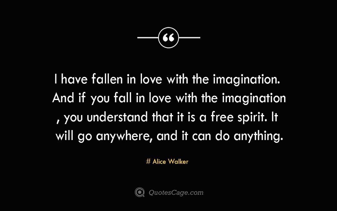 I have fallen in love with the imagination. And if you fall in love with the imagination you understand that it is a free spirit. It will go anywhere and it can do anything.Alice Walke