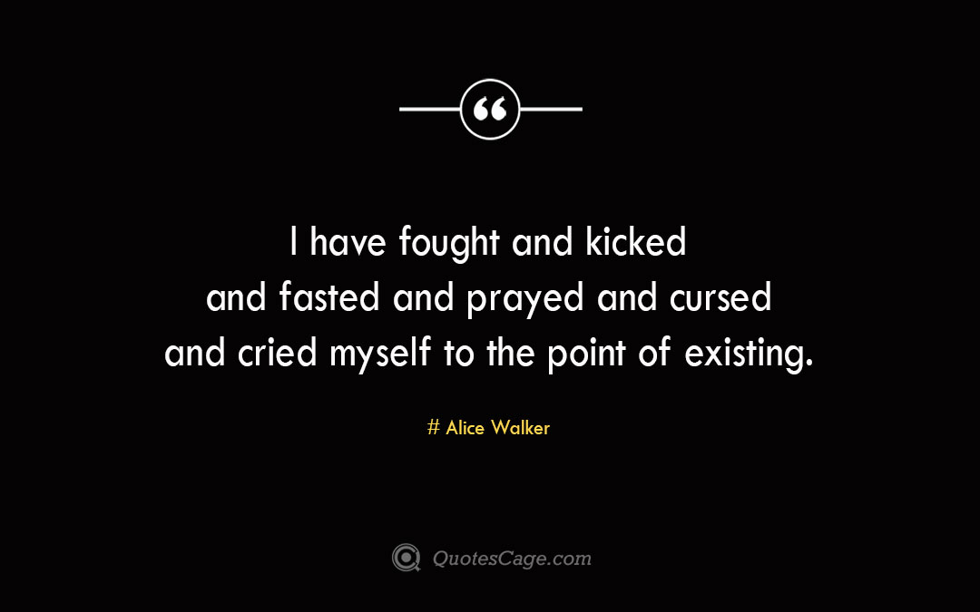 I have fought and kicked and fasted and prayed and cursed and cried myself to the point of existing. Alice Walker