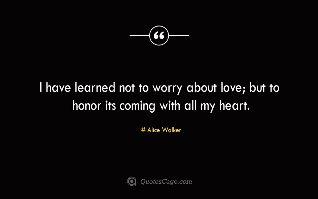 I have learned not to worry about love but to honor its coming with all my heart. Alice Walker