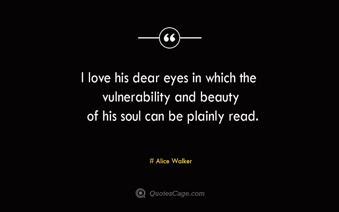 I love his dear eyes in which the vulnerability and beauty of his soul can be plainly read. Alice Walker